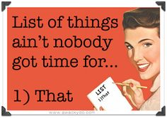 List of things ain't nobody got time for...that