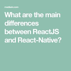 What are the main differences between ReactJS and React-Native?