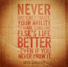 Never underestimate your ability to make someone else's life better - even if you never know it. -Greg Louganis