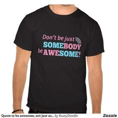 Quote to be awesome, not just somebody tshirt
