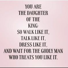 You are the daughter of a king, so walk like it, talk like it, dress like it. And wait for the godly man who treats you like it. Life Quotes Love, Quotes About God, Quotes To Live By, The Words, Bible Quotes, Me Quotes, Qoutes, Woman Quotes, Godly Man Quotes