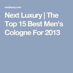 Next Luxury | The Top 15 Best Men's Cologne For 2013