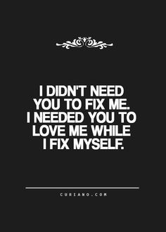 I didnt need you to fix me.I needed you to Love me while I fix myself♥ Great Quotes, Love Quotes, Funny Quotes, Inspirational Quotes, Quotable Quotes, Change Quotes, Quotes To Live By, Healing Words, Sex And Love
