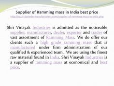 """""""Supplier of Ramming mass in India best price http://quartzpowdermanufacturers.com/supplier-of-ramming-mass-in-india.php  Shri Vinayak Industries -  We Store our Ramming mass in dry and dust free area to keep it safe from environment. Our team efficiently utilizes all the available resources for manufacturing and offering only a flawless ramming mass product range. In short our products are precisely processed, have low thermal conductivity and have Effective usage. Remarkable features of…"""