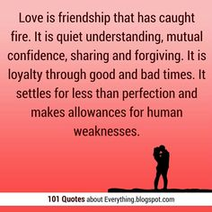 #Love #Quotes Love is friendship that has caught fire. It is quiet understanding, mutual confidence, sharing and forgiving. It is loyalty through good and bad times. It settles for less than perfection and makes allowances for human weaknesses.