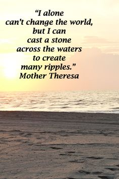 """""""I alone can't change the world, but I can cast a stone across the waters to create many ripples."""" Mother Theresa -- Image of Myrtle Beach, South Carolina – Make a difference. Great Quotes, Quotes To Live By, Me Quotes, Inspirational Quotes, Amazing Quotes, Motivational Quotes, Interesting Quotes, Wall Quotes, Quotable Quotes"""