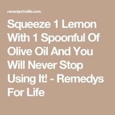 Squeeze 1 Lemon With 1 Spoonful Of Olive Oil And You Will Never Stop Using It! - Remedys For Life