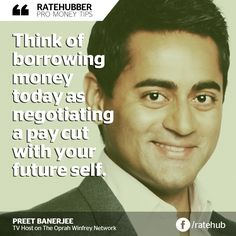 """Think of borrowing money today as negotiating a pay cut with your future self."" - Preet Banerjee, TV Host on The Oprah Winfrey Network"