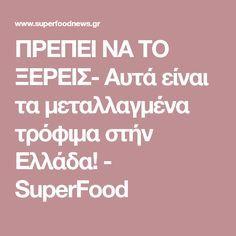 ΠΡΕΠΕΙ ΝΑ ΤΟ ΞΕΡΕΙΣ- Αυτά είναι τα μεταλλαγμένα τρόφιμα στήν Ελλάδα! - SuperFood
