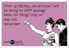 Drink up bitches....we all know I will be doing my 6AM apology texts....for things I may or may not remember.