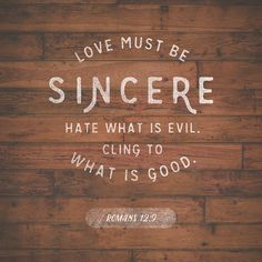 Let love be genuine. Abhor what is evil; hold fast to what is good. Romans 12:9