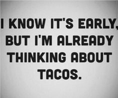 I know it's early, but I'm already thinking about tacos.