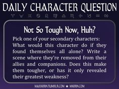★ Daily Character Question ★Not So Tough Now, Huh?Pick one of your secondary characters:What would this character do if they found themselves all alone? Write a scene where they're removed from their allies and companions. Does this make them tougher, or has it only revealed their greatest weakness?Any work you create based off this prompt belongs to you, no sourcing is necessary though it would be really appreciated! And don't forget to tag maxkirin (or tweet @MistreKirin), so that I can…