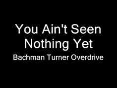You Ain't Seen Nothing Yet - Bachman Turner Overdrive / Music only, but what GREAT music it is!!!