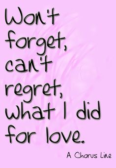 """Won't forget, can't regret, what I did for Love"""" - A Chorus Line-theatre quote Broadway Quotes, Theatre Quotes, New York Quotes, Great Song Lyrics, A Chorus Line, Say That Again, Popular Quotes, Hopeless Romantic, Regrets"""
