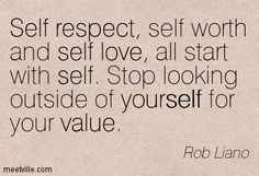 "Self respect, self worth and self love, all start with self. Stop looking outside of yourself for your value.""― Rob Liano - Google Search"
