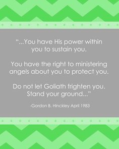 .... You have His power within you to sustain you. You have the right to ministering angels about you to protect you. Do not let Goliath frighten you. Stand your ground...  Gordon B. Hinckley LDS Quote http://sprinklesonmyicecream.blogspot.com/