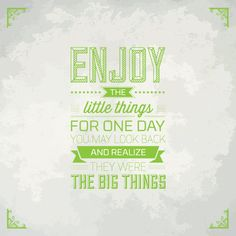 // Enjoy The Litle Things. For One Day You May Look Back And Realize They Were The Big Things.