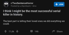 These two sentences horror stories will make you think as much as they will freak you out. And if you're someone who really likes to scare themselves, then enjoy these extra two sentence horror stories. Scary Horror Stories, Short Creepy Stories, Spooky Stories, Sad Stories, Short Stories, Reddit Scary Stories, Creepy Story, 2 Sentence Horror Stories, One Sentence Quotes