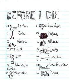 Places I'd like to visit before I die. I've already been to London, LA, NY, and Washington. I would also replace Vegas with Tokyo and Amsterdam with Cairo.