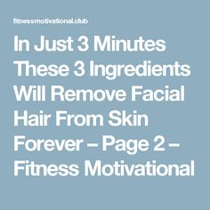 In Just 3 Minutes These 3 Ingredients Will Remove Facial Hair From Skin Forever – Page 2 – Fitness Motivational