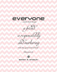"""""""Everyone needs three things: a friend, a responsibility, and nurturing with 'the good word of God'."""" - Gordon B. Hinckley"""