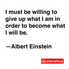 I must be willing to give up what I am in order to become what I will be. -- Albert Einstein