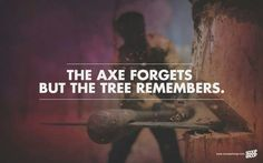 The Axe forgets but the tree remembers