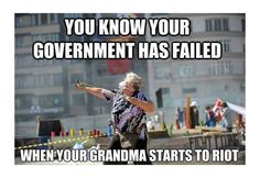 You know your government has failed...when your Grandma starts to riot!  or leading the riot..