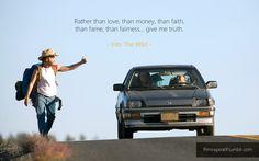 Rather than love, than money, than faith, than fame, than fairness… give me truth.