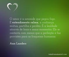 O amor é a amizade que pegou fogo. É entendimento calma, a confiança mútua, partilha e perdão. É a lealdade através de bons e maus momentos. Ele se contenta com menos que a perfeição e faz provisões para as fraquezas humanas. Ann Landers