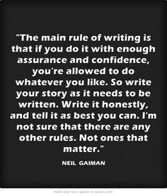 The main rule of writing is that if you do it with enough assurance and confidence, you're allowed to do whatever you like. So write your story as it needs to be written. Write it honestly, and tell it as best you can. I'm not sure that there are any other rules. Not ones that matter. ~ Neil  Gaiman