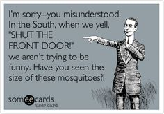 I'm sorry--you misunderstood. In the South, when we yell, 'SHUT THE FRONT DOOR!' we aren't trying to be funny. Have you seen the size of these mosquitoes?!