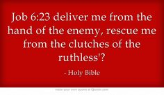 Job 6:23 deliver me from the hand of the enemy, rescue me from the clutches of the ruthless?
