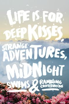 Life is for Deep Kisses, Strange adventures, Midnight swims and rambling conversations //