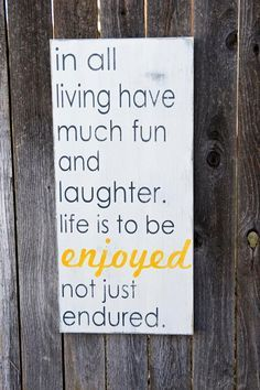 In all of living, have much fun and laughter. Life is to be enjoyed, not just endured. Gordon B. Hinckley