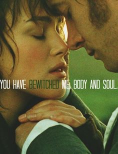 surely, you must know, it was all for you, if however, your feelings have changed, I will have to tell you: you have bewitched me, body and soul, and I love, I love, I love you. I never wish to be parted from you from this day on.... ~ Mr. Darcy ~ Pride and Prejudice <3