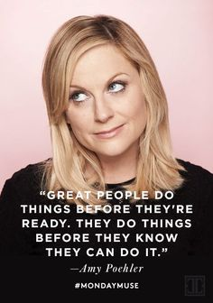 Great people do things before they're ready. They do things before they know they can do it. - Amy Poehler