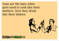 Gone are the days when  girls used to cook like their  mothers. Now they drink  like their fathers.