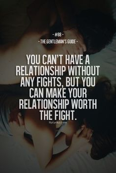 You can't have a relationshi without any fights, but you can make your relationship worth the fight.