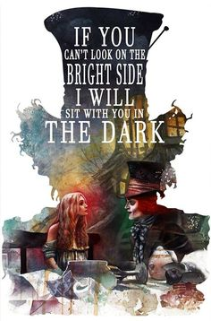 If you can't look on the bright side I will sit with you in the dark