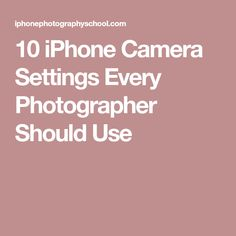 10 iPhone Camera Settings Every Photographer Should Use