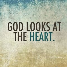 """…The Lord does not look at the things man looks at. Man looks at the outward appearance, but the Lord looks at the heart"" (1 Samuel 16:7, NIV)"