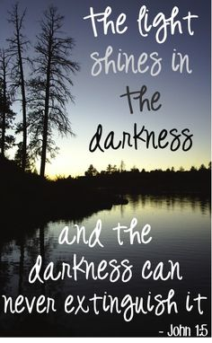 The light shines in the darkness and the darkness can never extinguish it. ~ John 1:5