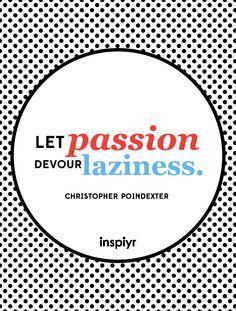 Let passion devour laziness. ~Christopher Poindexter #Inspiyr #motivation