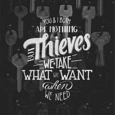 you & i are nothing but thieves we take what we want when we need600_600