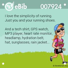 I love the simplicity of running. Just you and your running shoes. And a tech shirt, GPS watch, MP3 player, heart rate monitor, headlamp, hydration belt, hat, sunglasses, rain jacket...