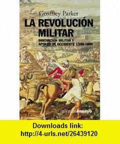 La revolucion militar / The Military Revolution Innovacion Militar Y Apogeo De Occidente, 1500-1800 / Military Innovation and the West Heyday, 1500-1800 (Alianza Ensayo) (Spanish Edition) (9788420667904) Geoffrey Parker , ISBN-10: 8420667900  , ISBN-13: 978-8420667904 ,  , tutorials , pdf , ebook , torrent , downloads , rapidshare , filesonic , hotfile , megaupload , fileserve
