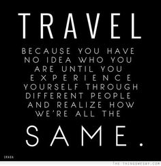 TRAVEL Because you have no idea who you are until you Experience yourself through different people an realize how we are all the SAME...