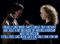 Rose Tyler Forever!  I think the Doctor does love River... just not in the same way he loved Rose. This is exactly how I feel
